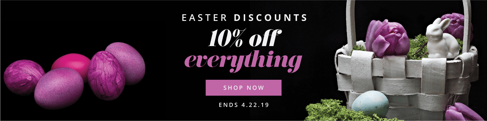 Easter Discounts 10% off everything Shop Now Ends 4.22.19
