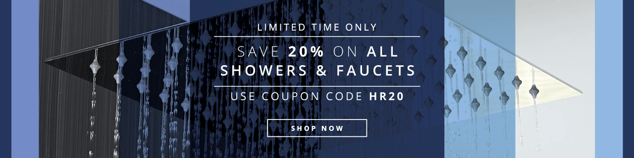 Limited Time Only  Save 20% on all showers and faucets  Use coupon code HR20