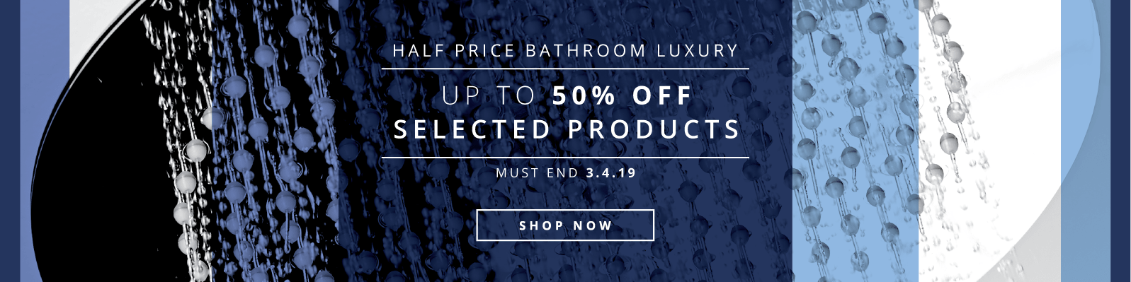 Half Price Bathroom Luxury Up to 50% off selected products Must End 3.4.19 Shop Now